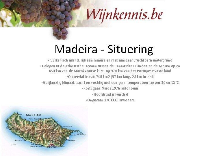 Madeira - Situering • Vulkanisch eiland, rijk aan mineralen met een zeer vruchtbare ondergrond