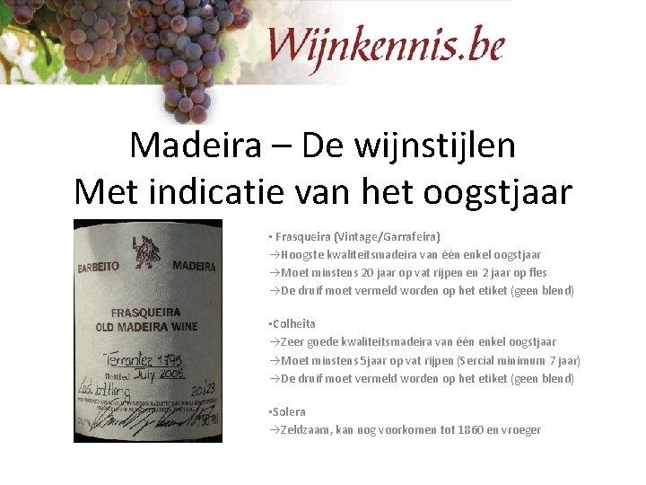 Madeira – De wijnstijlen Met indicatie van het oogstjaar • Frasqueira (Vintage/Garrafeira) Hoogste kwaliteitsmadeira