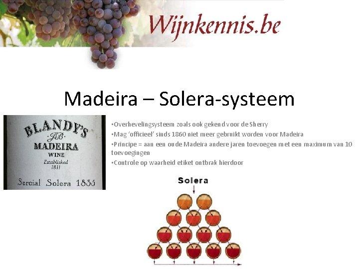 Madeira – Solera-systeem • Overhevelingsysteem zoals ook gekend voor de Sherry • Mag 'officieel'