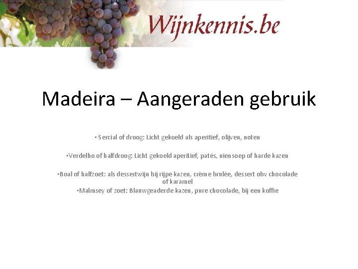 Madeira – Aangeraden gebruik • Sercial of droog: Licht gekoeld als aperitief, olijven, noten