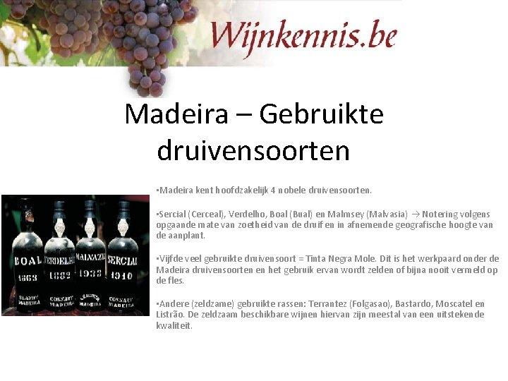 Madeira – Gebruikte druivensoorten • Madeira kent hoofdzakelijk 4 nobele druivensoorten. • Sercial (Cerceal),