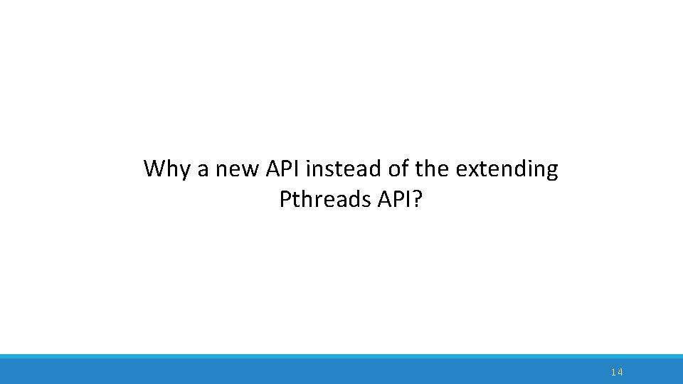 Why a new API instead of the extending Pthreads API? 14