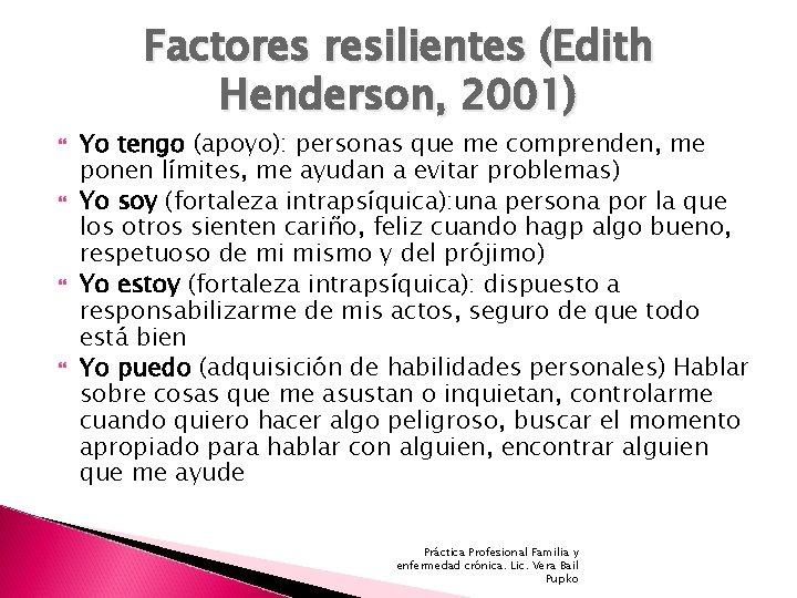 Factores resilientes (Edith Henderson, 2001) Yo tengo (apoyo): personas que me comprenden, me ponen