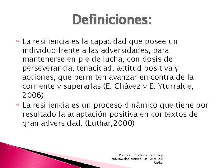 Definiciones: La resiliencia es la capacidad que posee un individuo frente a las adversidades,