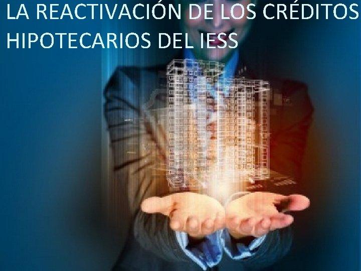 LA REACTIVACIÓN DE LOS CRÉDITOS HIPOTECARIOS DEL IESS