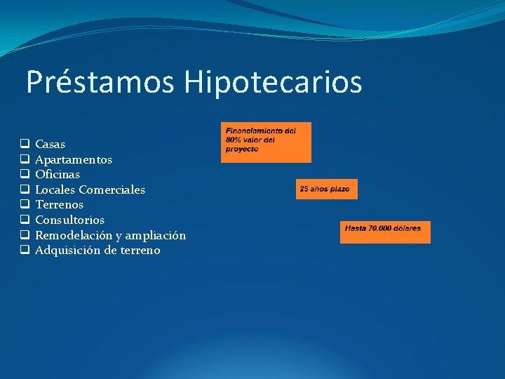 Préstamos Hipotecarios q q q q Casas Apartamentos Oficinas Locales Comerciales Terrenos Consultorios Remodelación