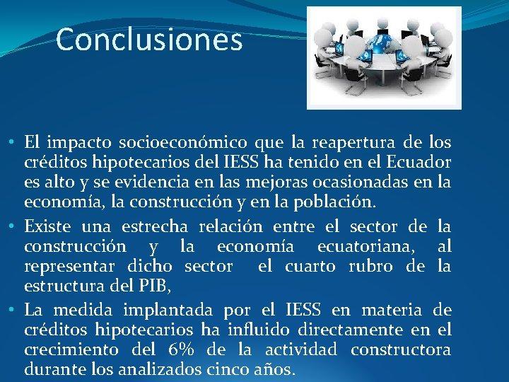 Conclusiones • El impacto socioeconómico que la reapertura de los créditos hipotecarios del IESS
