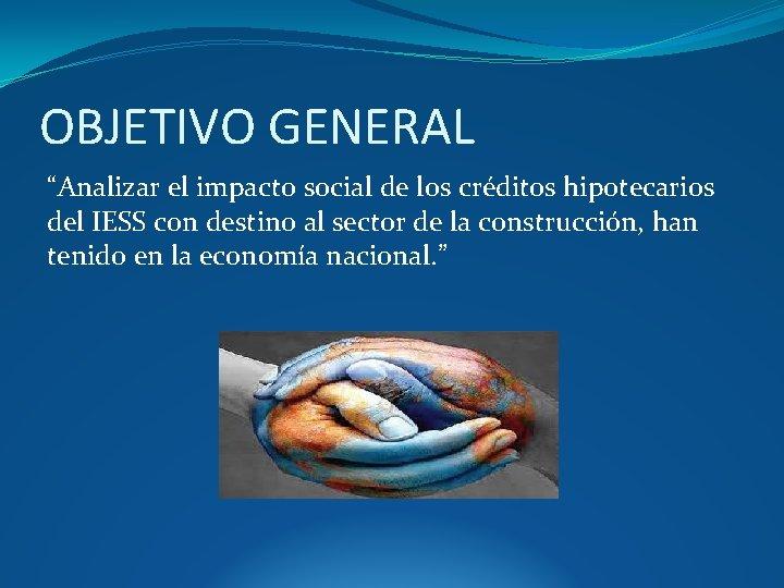 """OBJETIVO GENERAL """"Analizar el impacto social de los créditos hipotecarios del IESS con destino"""