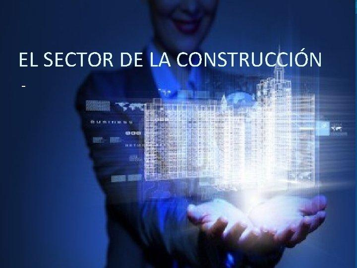 EL SECTOR DE LA CONSTRUCCIÓN -