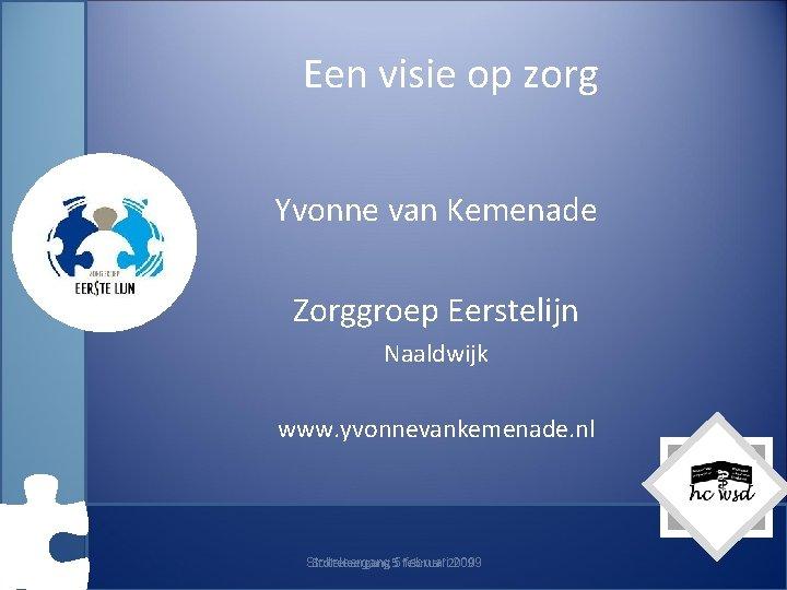 Een visie op zorg Yvonne van Kemenade Zorggroep Eerstelijn Naaldwijk www. yvonnevankemenade. nl Stolteleergang