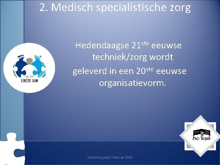 2. Medisch specialistische zorg Hedendaagse 21 ste eeuwse techniek/zorg wordt geleverd in een 20