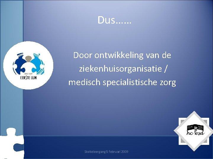 Dus…… Door ontwikkeling van de ziekenhuisorganisatie / medisch specialistische zorg Stolteleergang 5 februari 2009