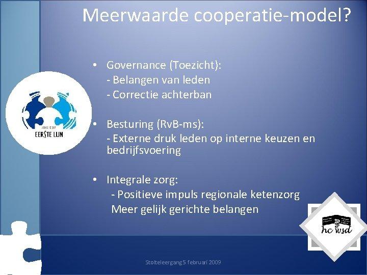 Meerwaarde cooperatie-model? • Governance (Toezicht): - Belangen van leden - Correctie achterban • Besturing