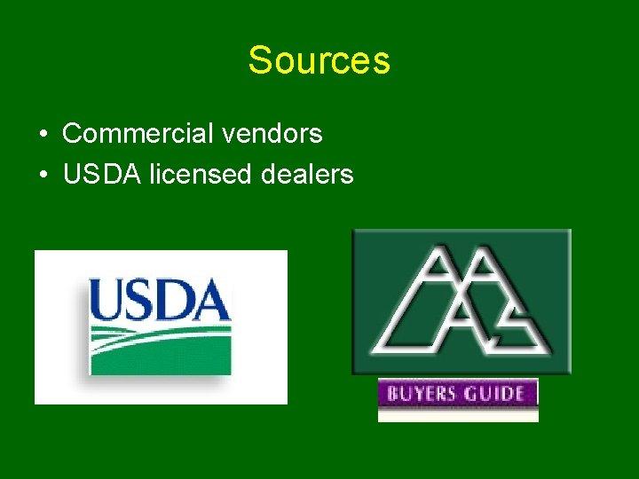 Sources • Commercial vendors • USDA licensed dealers