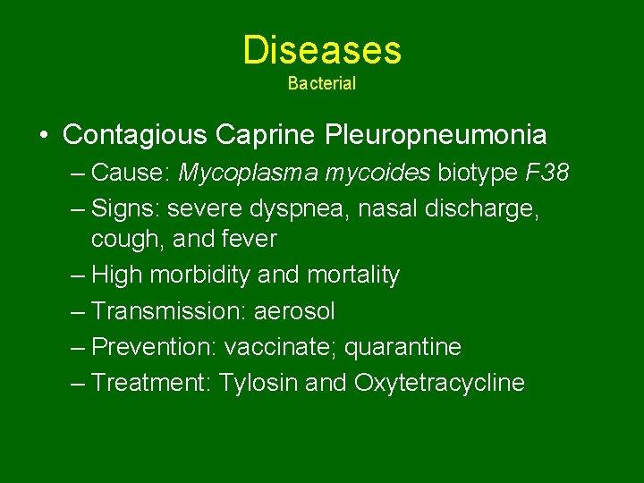 Diseases Bacterial • Contagious Caprine Pleuropneumonia – Cause: Mycoplasma mycoides biotype F 38 –