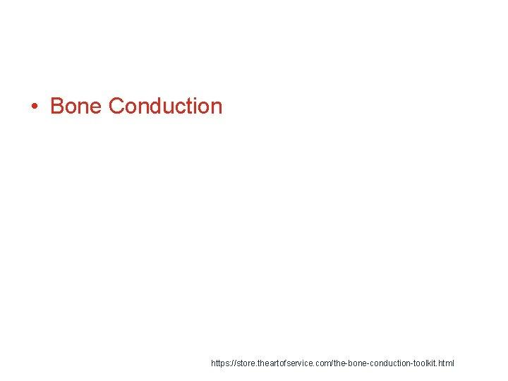 • Bone Conduction https: //store. theartofservice. com/the-bone-conduction-toolkit. html