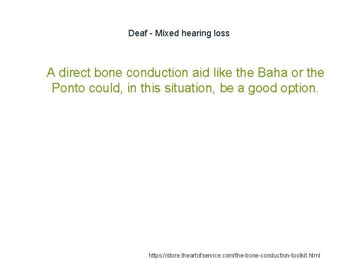 Deaf - Mixed hearing loss 1 A direct bone conduction aid like the Baha