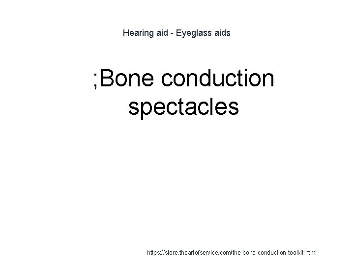 Hearing aid - Eyeglass aids 1 ; Bone conduction spectacles https: //store. theartofservice. com/the-bone-conduction-toolkit.