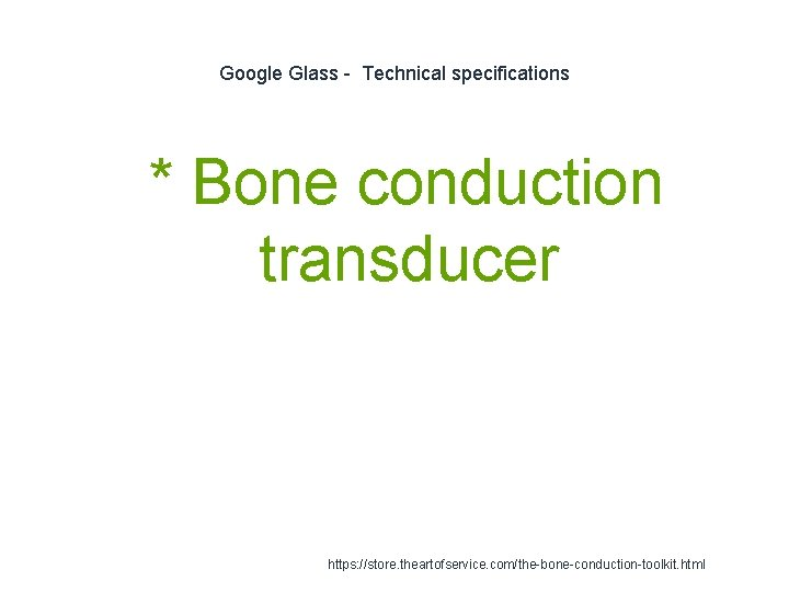 Google Glass - Technical specifications 1 * Bone conduction transducer https: //store. theartofservice. com/the-bone-conduction-toolkit.