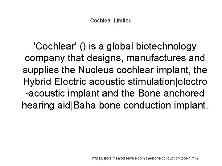 Cochlear Limited 'Cochlear' () is a global biotechnology company that designs, manufactures and supplies