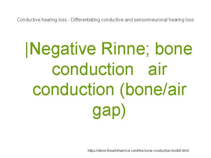 Conductive hearing loss - Differentiating conductive and sensorineuronal hearing loss 1  Negative Rinne; bone