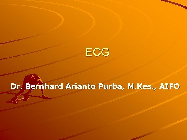ECG Dr. Bernhard Arianto Purba, M. Kes. , AIFO