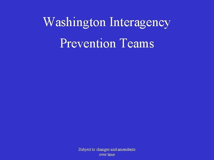 Washington Interagency Prevention Teams Subject to changes and amendents over time