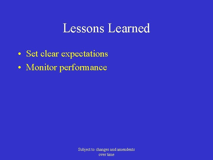 Lessons Learned • Set clear expectations • Monitor performance Subject to changes and amendents
