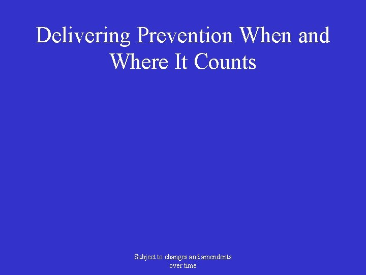 Delivering Prevention When and Where It Counts Subject to changes and amendents over time
