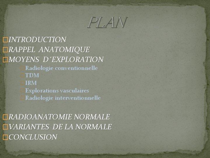 PLAN �INTRODUCTION �RAPPEL ANATOMIQUE �MOYENS D´EXPLORATION �Radiologie conventionnelle �TDM �IRM �Explorations vasculaires �Radiologie interventionnelle
