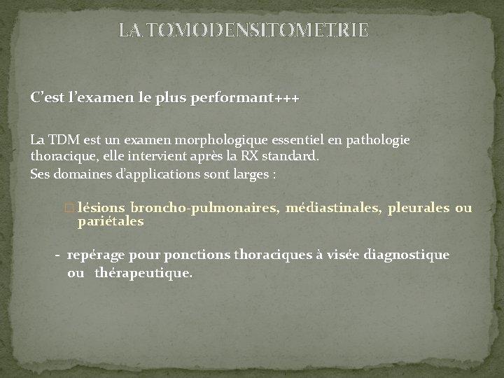 LA TOMODENSITOMETRIE C'est l'examen le plus performant+++ La TDM est un examen morphologique