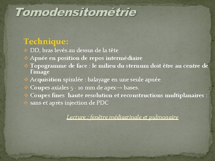 Tomodensitométrie Technique: v DD, bras levés au dessus de la tête v Apnée en