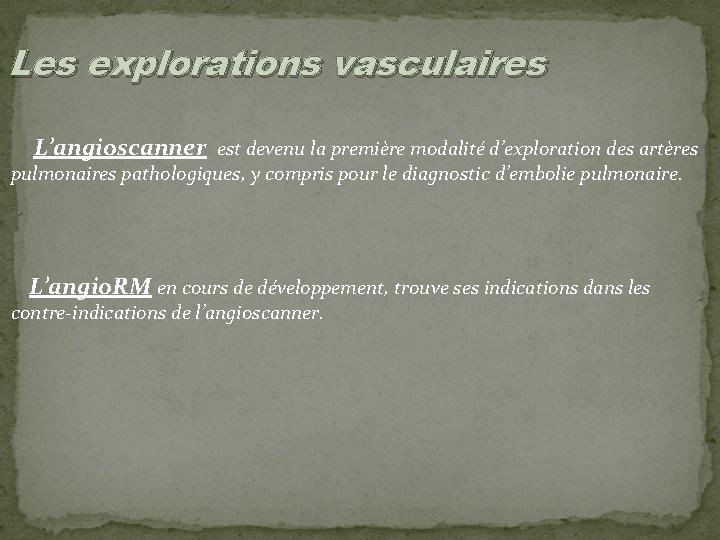 Les explorations vasculaires L'angioscanner est devenu la première modalité d'exploration des artères pulmonaires pathologiques,