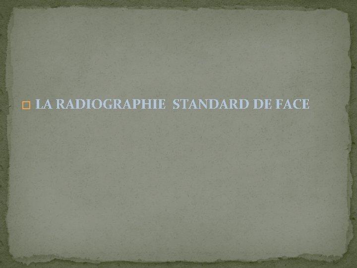 � LA RADIOGRAPHIE STANDARD DE FACE