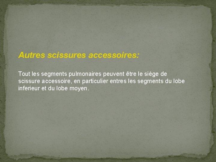 Autres scissures accessoires: Tout les segments pulmonaires peuvent être le siège de scissure accessoire,