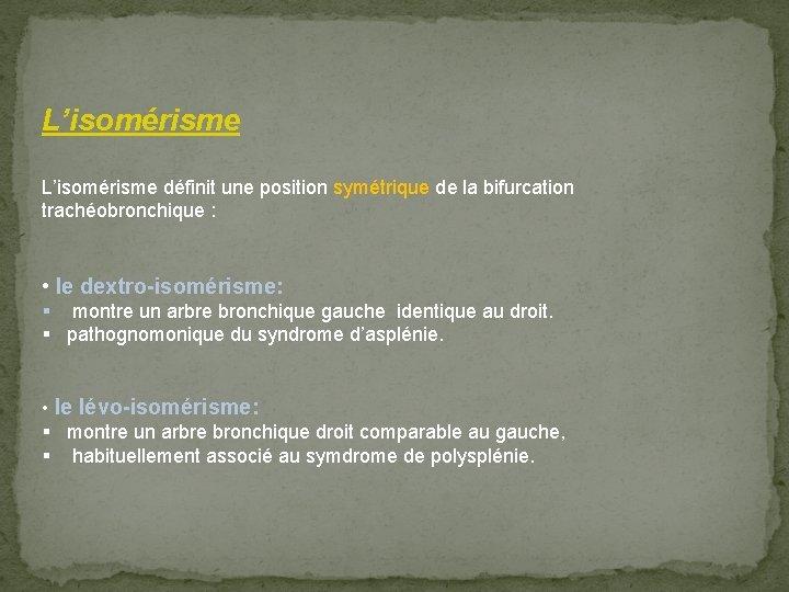 L'isomérisme définit une position symétrique de la bifurcation trachéobronchique : • le dextro-isomérisme: §