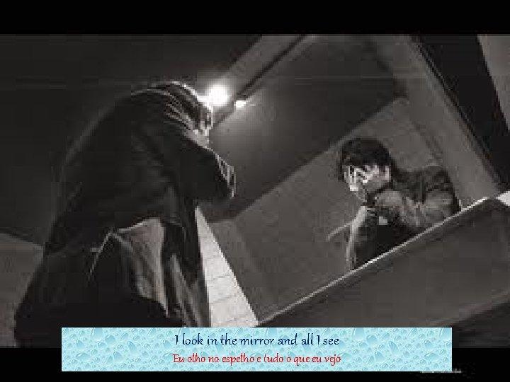 I look in the mirror and all I see Eu olho no espelho e