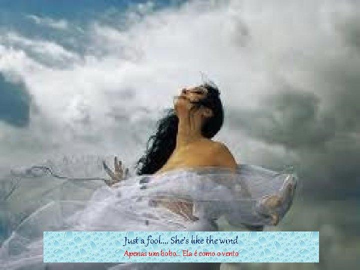 Just a fool. . She's like the wind Apenas um bobo. . . Ela