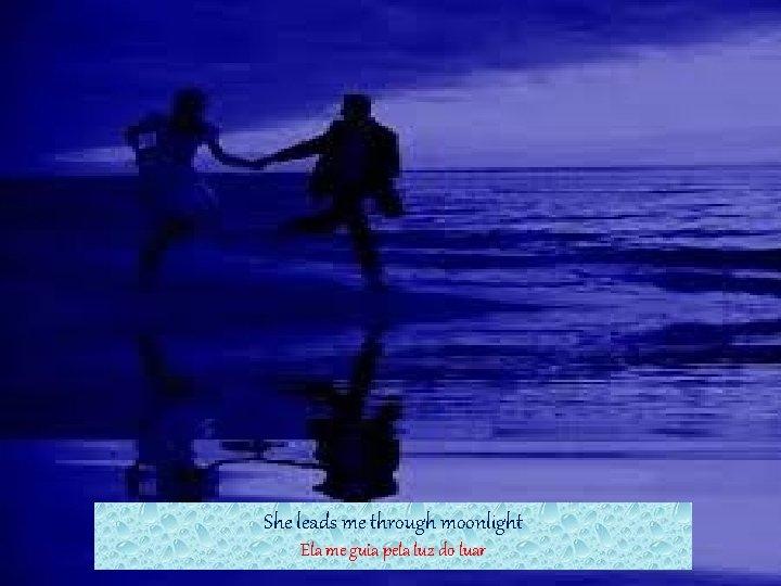 She leads me through moonlight Ela me guia pela luz do luar