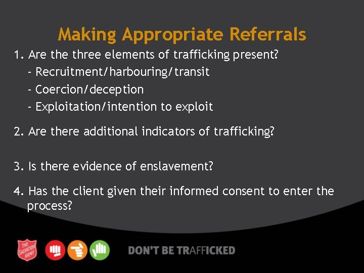 Making Appropriate Referrals 1. Are three elements of trafficking present? - Recruitment/harbouring/transit - Coercion/deception