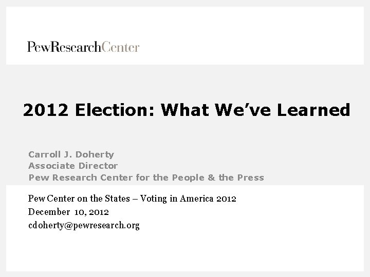 2012 Election: What We've Learned Carroll J. Doherty Associate Director Pew Research Center for