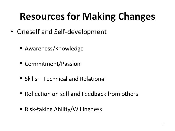 Resources for Making Changes • Oneself and Self-development § Awareness/Knowledge § Commitment/Passion § Skills