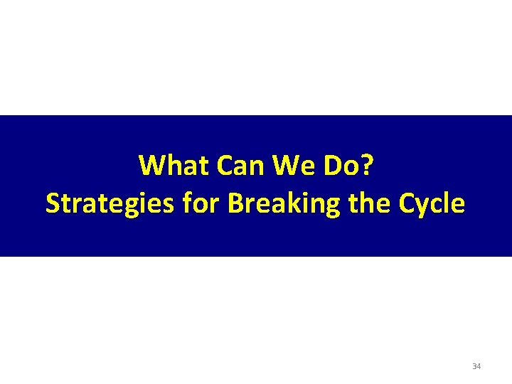 What Can We Do? Strategies for Breaking the Cycle 34