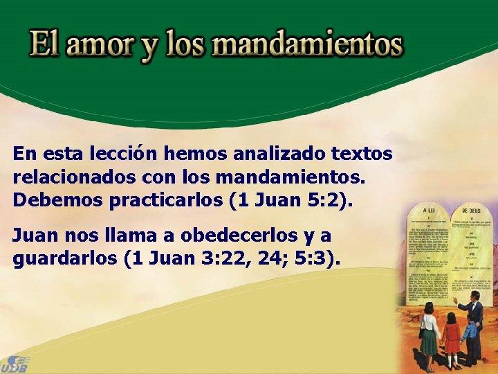En esta lección hemos analizado textos relacionados con los mandamientos. Debemos practicarlos (1 Juan