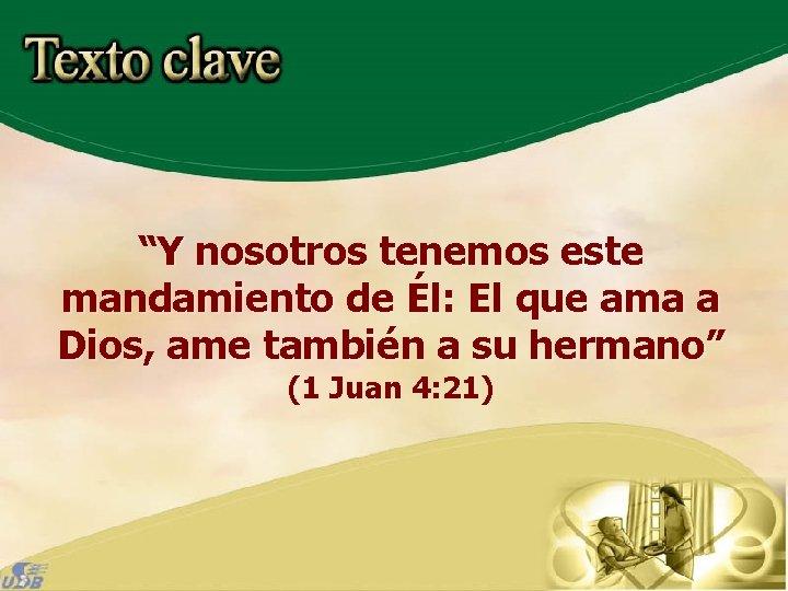 """""""Y nosotros tenemos este mandamiento de Él: El que ama a Dios, ame también"""