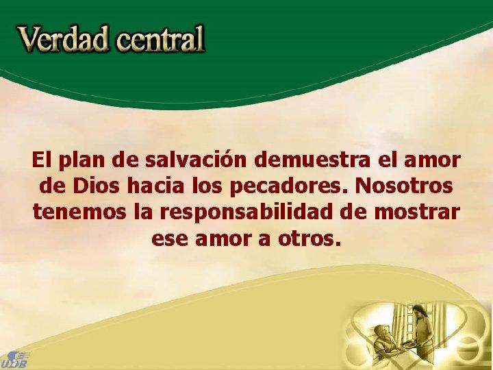 El plan de salvación demuestra el amor de Dios hacia los pecadores. Nosotros tenemos
