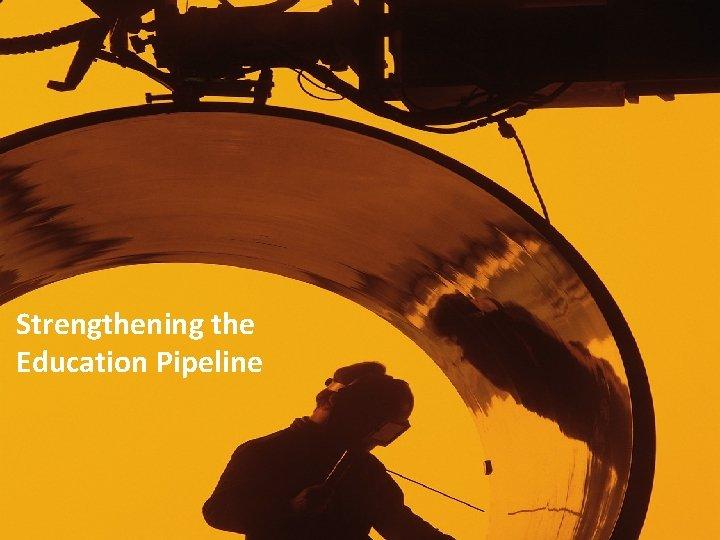 • Strengthening the Education Pipeline