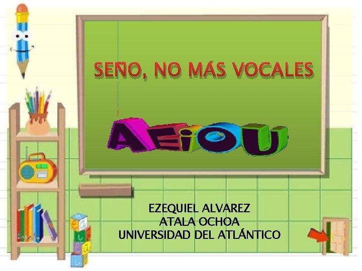 SEÑO, NO MÁS VOCALES EZEQUIEL ALVAREZ ATALA OCHOA UNIVERSIDAD DEL ATLÁNTICO