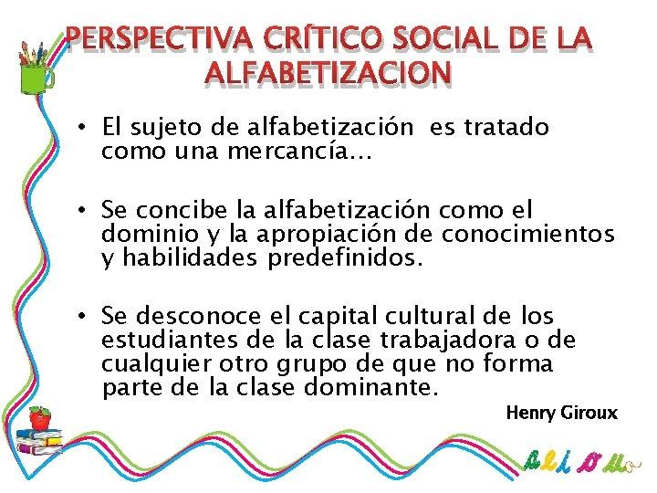PERSPECTIVA CRÍTICO SOCIAL DE LA ALFABETIZACION • El sujeto de alfabetización es tratado como