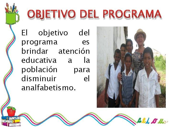 OBJETIVO DEL PROGRAMA El objetivo del programa es brindar atención educativa a la población